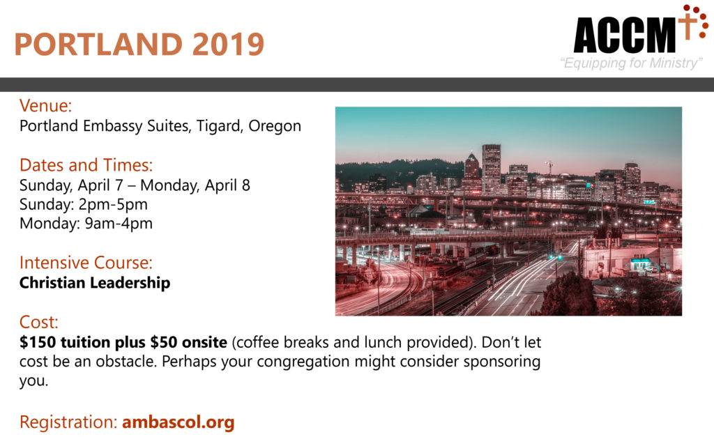 Venue: Portland Embassy Suites, Tigard, Oregon Dates and Times: Sunday, April 7 – Monday, April 8 Sunday: 2pm-5pm Monday: 9am-4pm Intensive Course: Christian Leadership $150 tuition plus $50 onsite (coffee breaks and lunch provided). Don't let cost be an obstacle. Perhaps your congregation might consider sponsoring you. Registration: ambascol.org